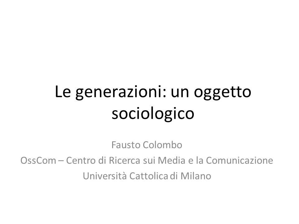 Le generazioni: un oggetto sociologico Fausto Colombo OssCom – Centro di Ricerca sui Media e la Comunicazione Università Cattolica di Milano