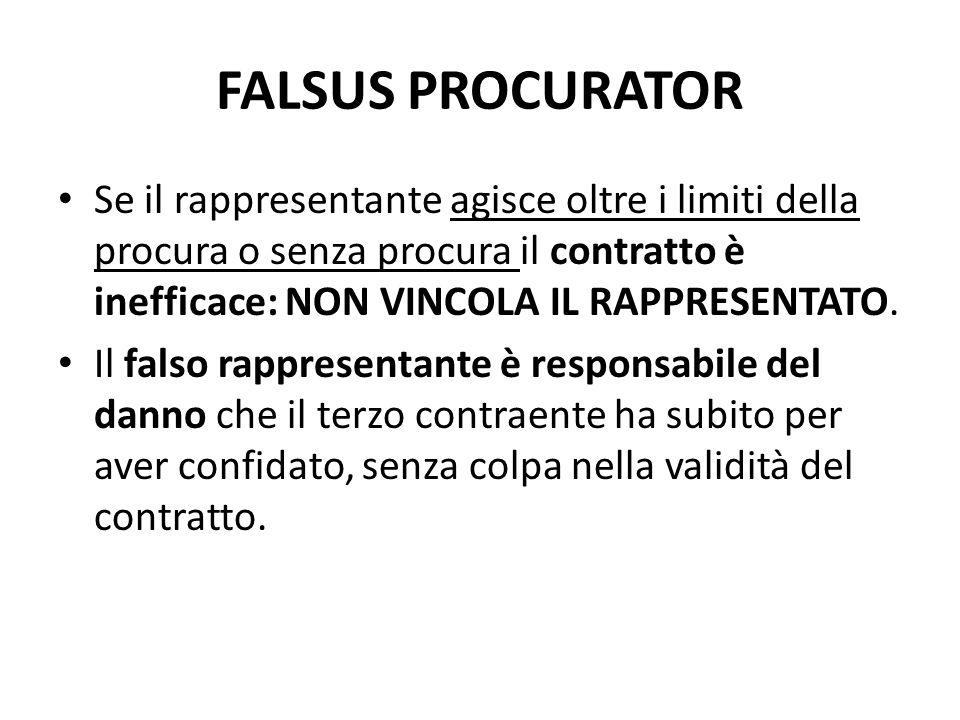 FALSUS PROCURATOR Se il rappresentante agisce oltre i limiti della procura o senza procura il contratto è inefficace: NON VINCOLA IL RAPPRESENTATO. Il