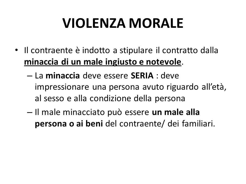 VIOLENZA MORALE Il contraente è indotto a stipulare il contratto dalla minaccia di un male ingiusto e notevole.