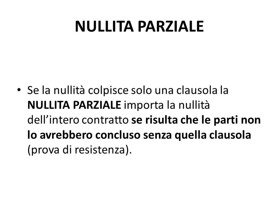 NULLITA PARZIALE Se la nullità colpisce solo una clausola la NULLITA PARZIALE importa la nullità dell'intero contratto se risulta che le parti non lo avrebbero concluso senza quella clausola (prova di resistenza).