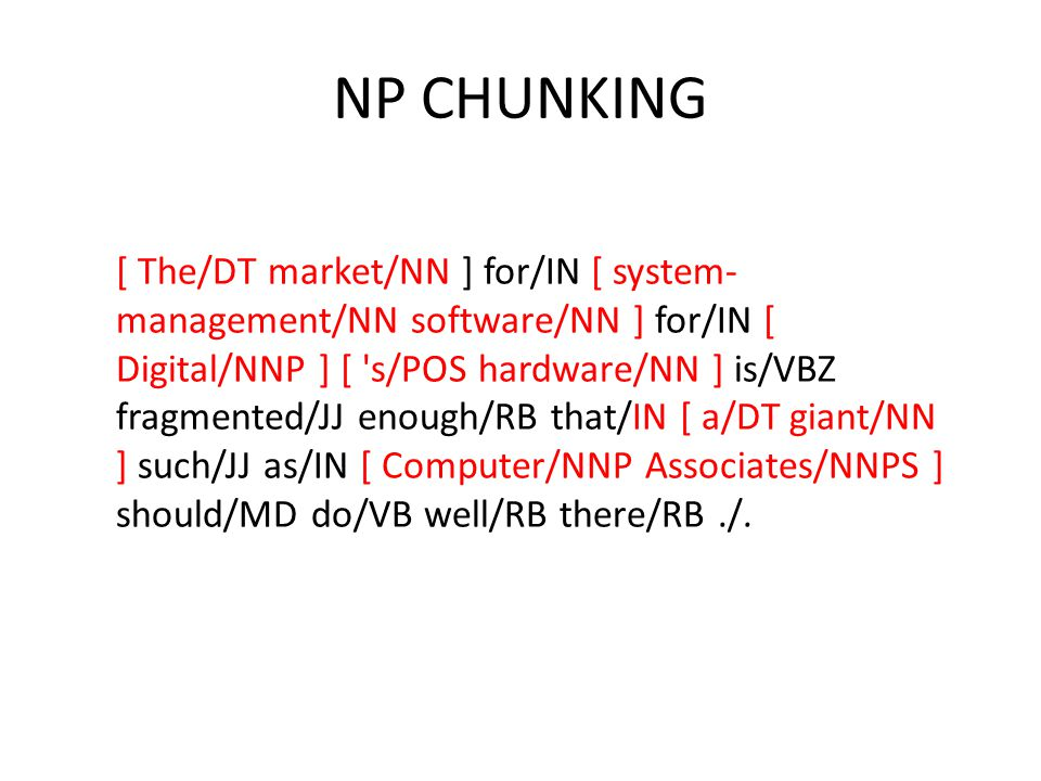 NP CHUNKING [ The/DT market/NN ] for/IN [ system- management/NN software/NN ] for/IN [ Digital/NNP ] [ s/POS hardware/NN ] is/VBZ fragmented/JJ enough/RB that/IN [ a/DT giant/NN ] such/JJ as/IN [ Computer/NNP Associates/NNPS ] should/MD do/VB well/RB there/RB./.
