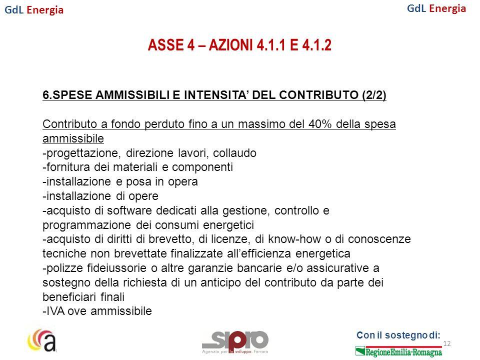 GdL Energia Con il sostegno di: ASSE 4 – AZIONI 4.1.1 E 4.1.2 12 6.SPESE AMMISSIBILI E INTENSITA' DEL CONTRIBUTO (2/2) Contributo a fondo perduto fino a un massimo del 40% della spesa ammissibile -progettazione, direzione lavori, collaudo -fornitura dei materiali e componenti -installazione e posa in opera -installazione di opere -acquisto di software dedicati alla gestione, controllo e programmazione dei consumi energetici -acquisto di diritti di brevetto, di licenze, di know-how o di conoscenze tecniche non brevettate finalizzate all'efficienza energetica -polizze fideiussorie o altre garanzie bancarie e/o assicurative a sostegno della richiesta di un anticipo del contributo da parte dei beneficiari finali -IVA ove ammissibile