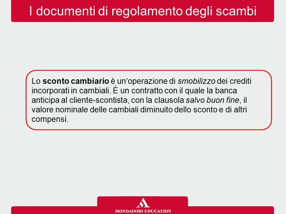 I documenti di regolamento degli scambi Lo sconto cambiario è un'operazione di smobilizzo dei crediti incorporati in cambiali.