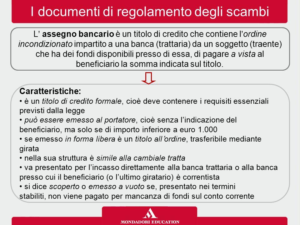 I documenti di regolamento degli scambi L' assegno bancario è un titolo di credito che contiene l'ordine incondizionato impartito a una banca (trattaria) da un soggetto (traente) che ha dei fondi disponibili presso di essa, di pagare a vista al beneficiario la somma indicata sul titolo.