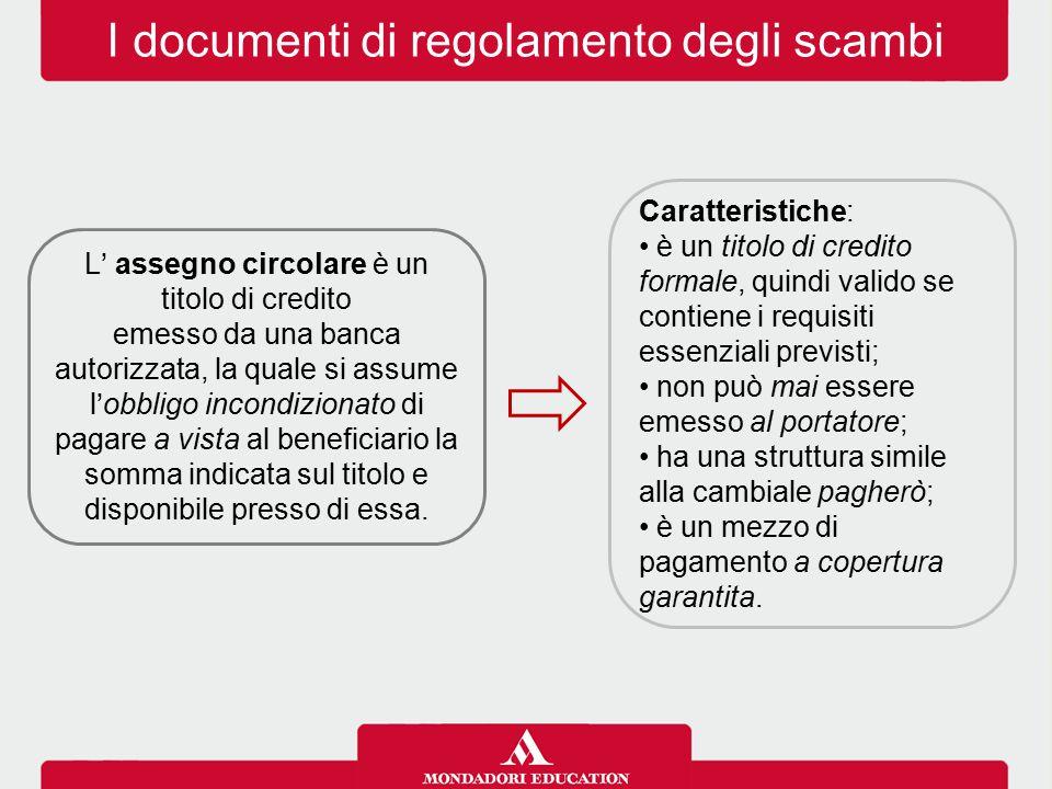I documenti di regolamento degli scambi L' assegno circolare è un titolo di credito emesso da una banca autorizzata, la quale si assume l'obbligo incondizionato di pagare a vista al beneficiario la somma indicata sul titolo e disponibile presso di essa.