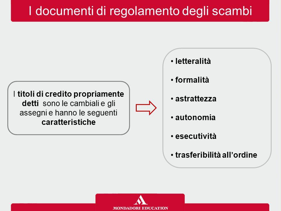 I documenti di regolamento degli scambi I titoli di credito propriamente detti sono le cambiali e gli assegni e hanno le seguenti caratteristiche letteralità formalità astrattezza autonomia esecutività trasferibilità all'ordine