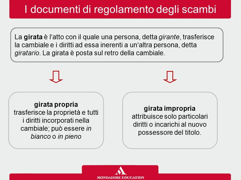 I documenti di regolamento degli scambi La girata è l'atto con il quale una persona, detta girante, trasferisce la cambiale e i diritti ad essa inerenti a un'altra persona, detta giratario.