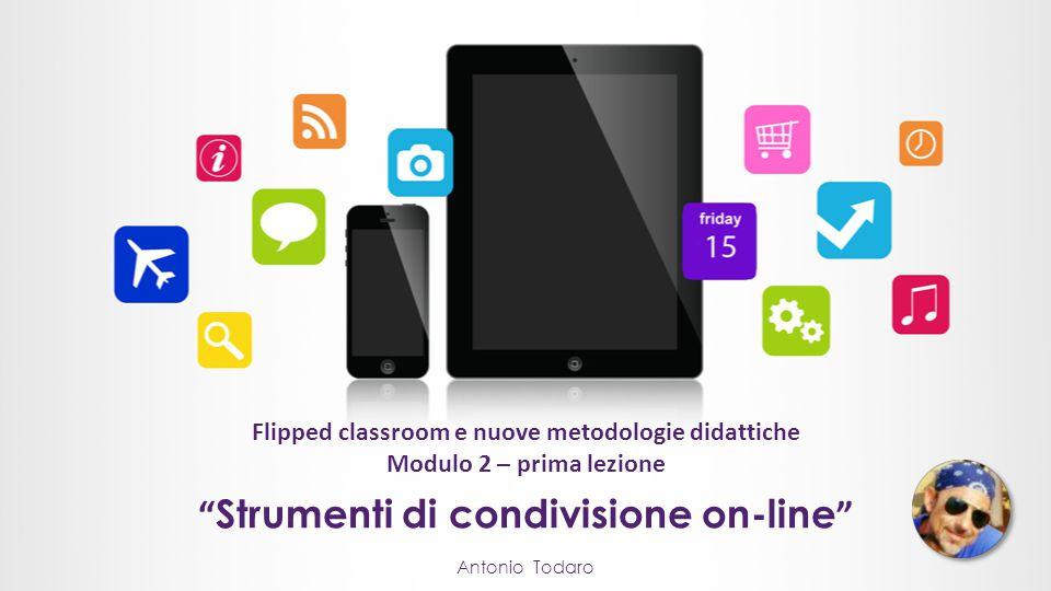 Flipped classroom e nuove metodologie didattiche Modulo 2 – prima lezione Antonio Todaro Strumenti di condivisione on-line