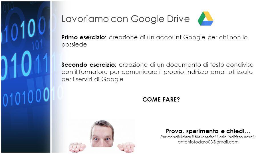 Lavoriamo con Google Drive Primo esercizio : creazione di un account Google per chi non lo possiede Secondo esercizio : creazione di un documento di testo condiviso con il formatore per comunicare il proprio indirizzo email utilizzato per i servizi di Google COME FARE.