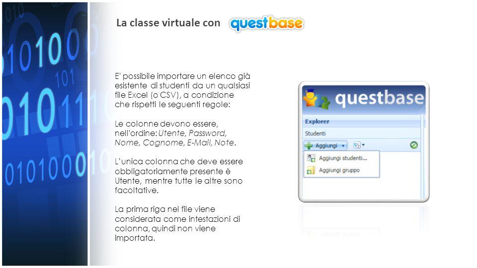 La classe virtuale con E possibile importare un elenco già esistente di studenti da un qualsiasi file Excel (o CSV), a condizione che rispetti le seguenti regole: Le colonne devono essere, nell ordine: Utente, Password, Nome, Cognome, E-Mail, Note.