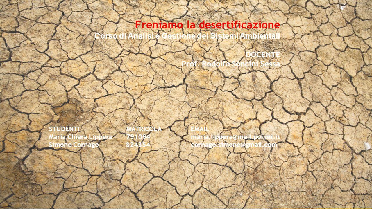 Freniamo la desertificazione Corso di Analisi e Gestione dei Sistemi Ambientali DOCENTE Prof. Rodolfo Soncini Sessa STUDENTI MATRICOLA EMAIL Maria Chi