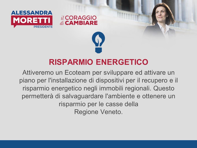 RISPARMIO ENERGETICO Attiveremo un Ecoteam per sviluppare ed attivare un piano per l installazione di dispositivi per il recupero e il risparmio energetico negli immobili regionali.
