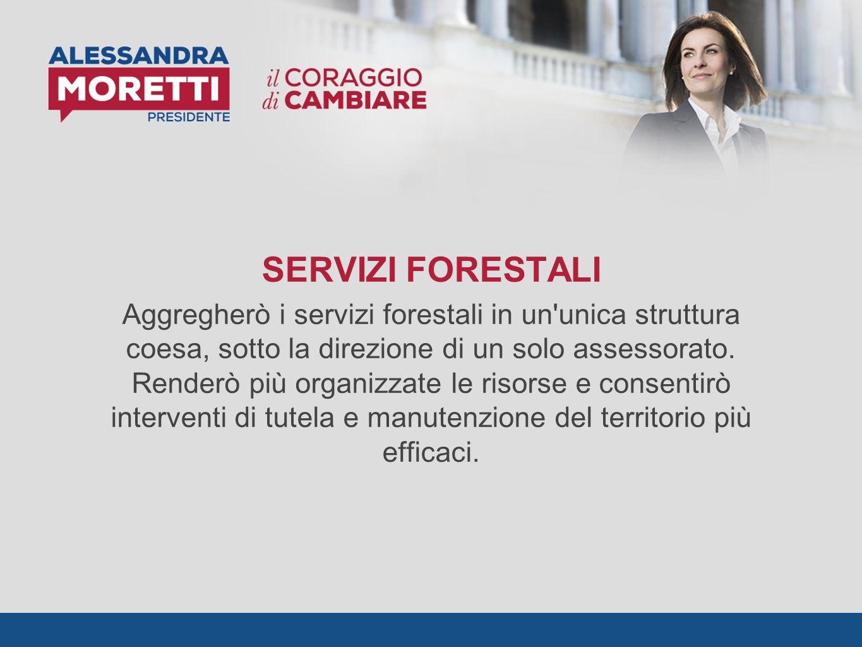 SERVIZI FORESTALI Aggregherò i servizi forestali in un unica struttura coesa, sotto la direzione di un solo assessorato.