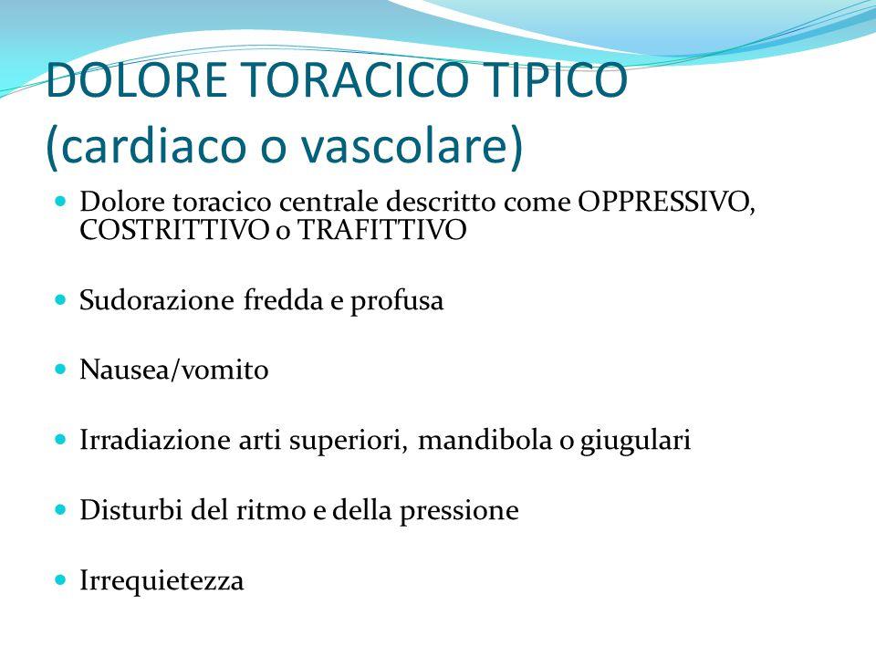 DOLORE TORACICO TIPICO (cardiaco o vascolare) Dolore toracico centrale descritto come OPPRESSIVO, COSTRITTIVO o TRAFITTIVO Sudorazione fredda e profus