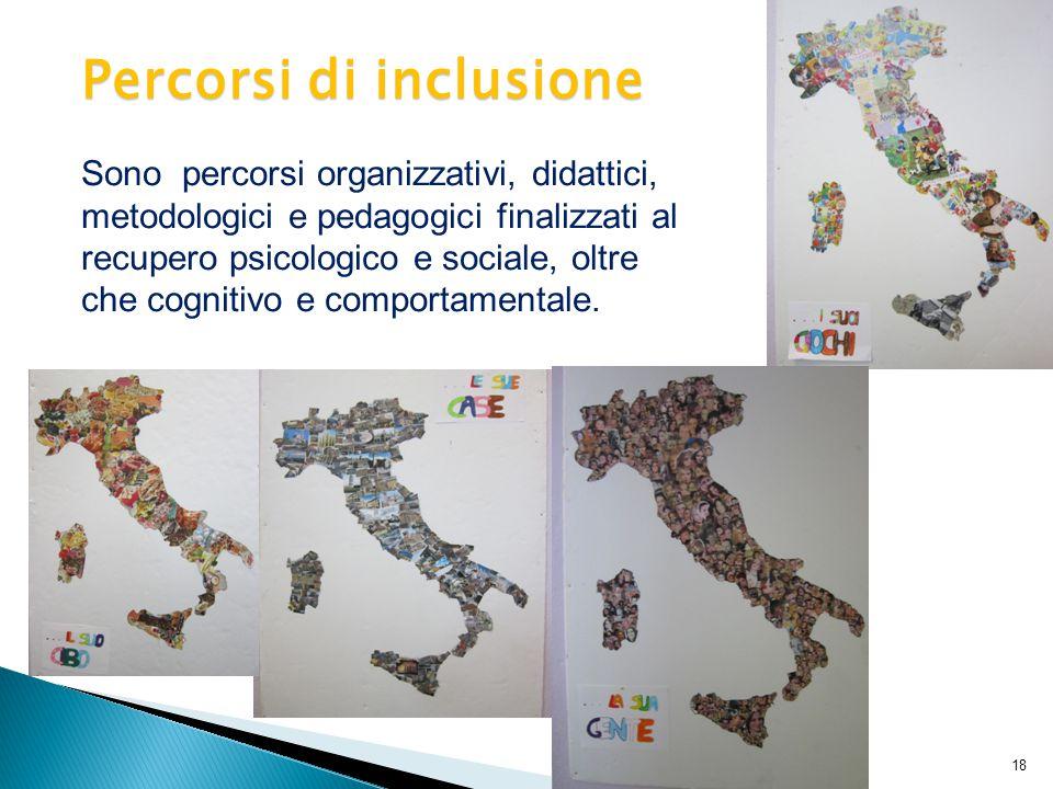 Percorsi di inclusione 18 Sono percorsi organizzativi, didattici, metodologici e pedagogici finalizzati al recupero psicologico e sociale, oltre che cognitivo e comportamentale.