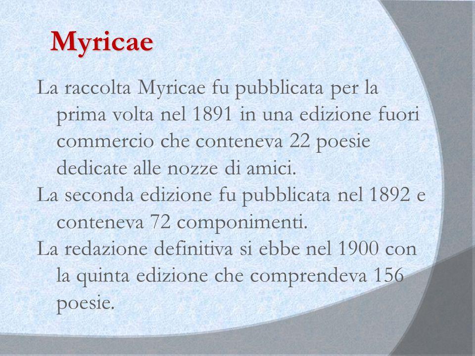 Myricae La raccolta Myricae fu pubblicata per la prima volta nel 1891 in una edizione fuori commercio che conteneva 22 poesie dedicate alle nozze di amici.