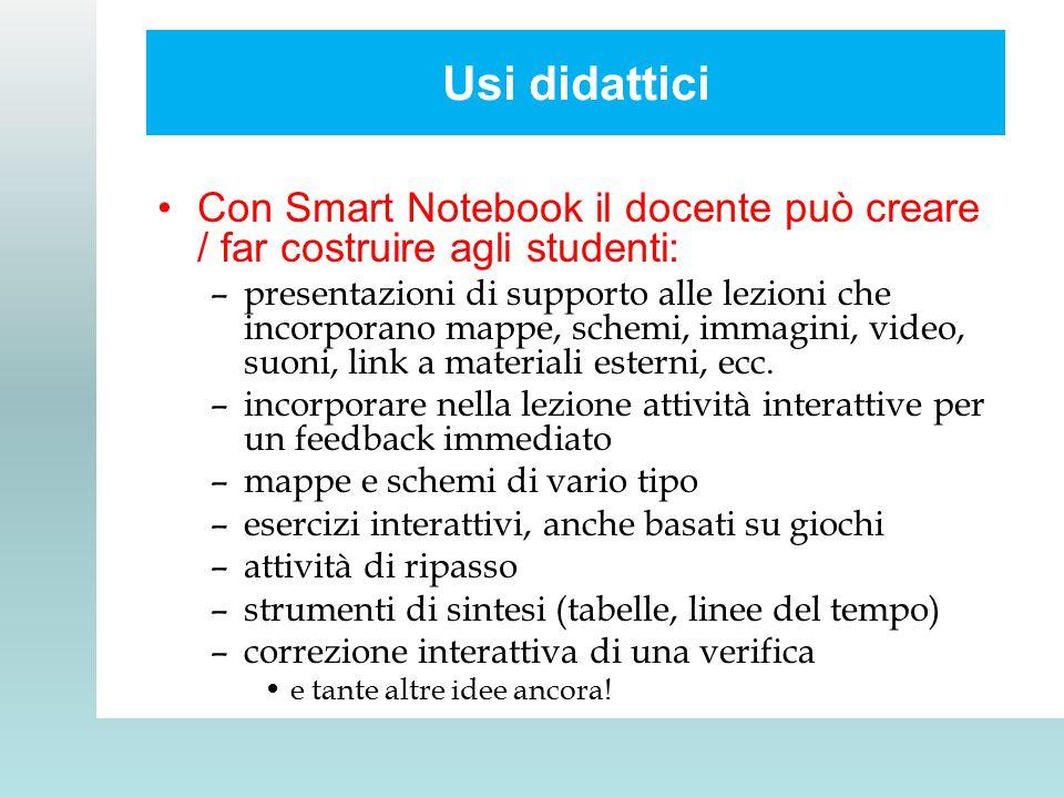 Usi didattici Con Smart Notebook il docente può creare / far costruire agli studenti: –presentazioni di supporto alle lezioni che incorporano mappe, schemi, immagini, video, suoni, link a materiali esterni, ecc.