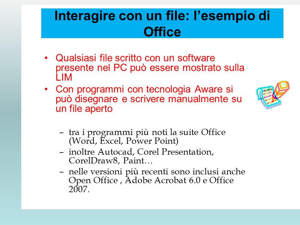 Interagire con un file: l'esempio di Office Qualsiasi file scritto con un software presente nel PC può essere mostrato sulla LIM Con programmi con tecnologia Aware si può disegnare e scrivere manualmente su un file aperto –tra i programmi più noti la suite Office (Word, Excel, Power Point) –inoltre Autocad, Corel Presentation, CorelDraw8, Paint… –nelle versioni più recenti sono inclusi anche Open Office, Adobe Acrobat 6.0 e Office 2007.