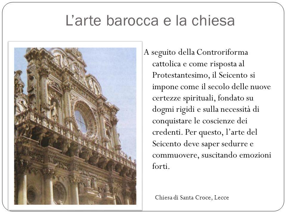 L'arte barocca e la chiesa A seguito della Controriforma cattolica e come risposta al Protestantesimo, il Seicento si impone come il secolo delle nuov
