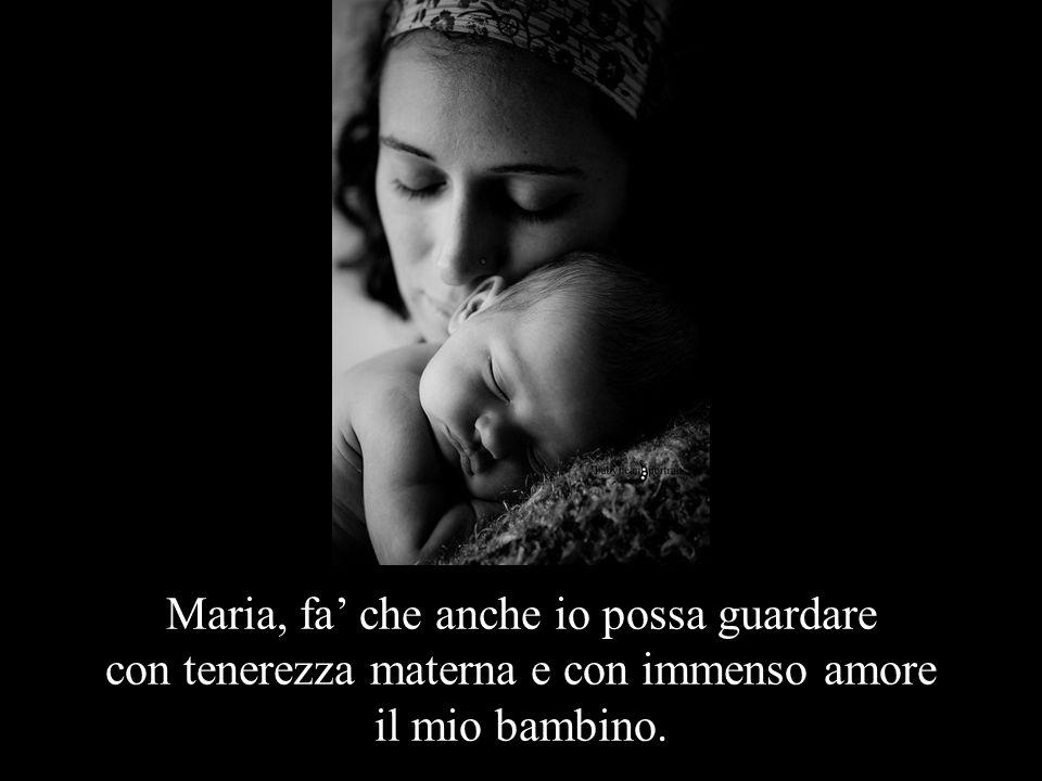 Maria, fa' che anche io possa guardare con tenerezza materna e con immenso amore il mio bambino.
