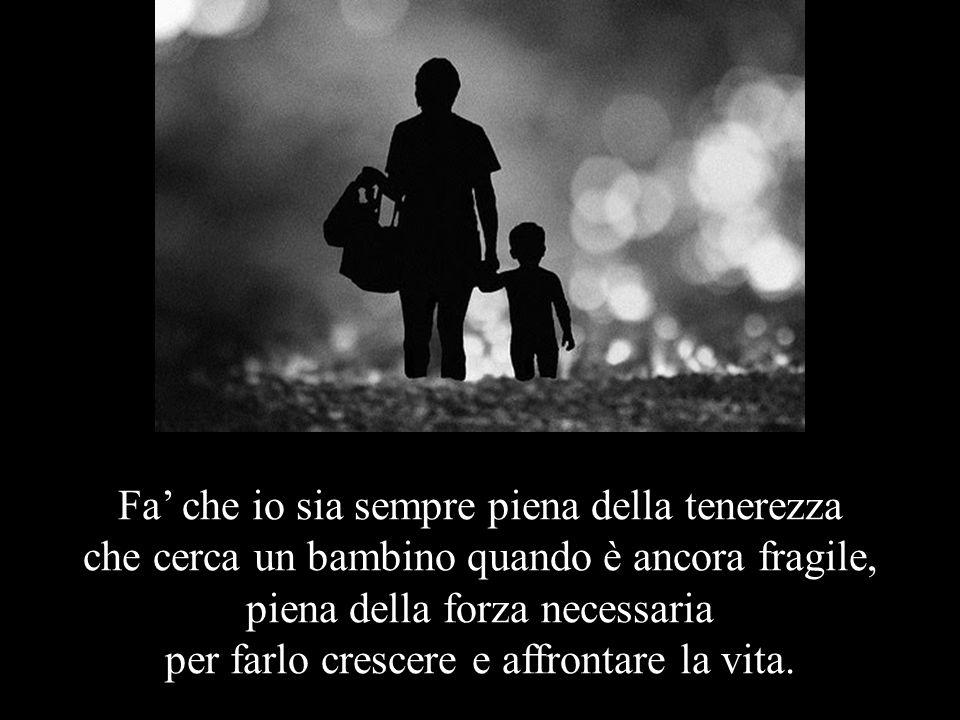 Fa' che io sia sempre piena della tenerezza che cerca un bambino quando è ancora fragile, piena della forza necessaria per farlo crescere e affrontare la vita.