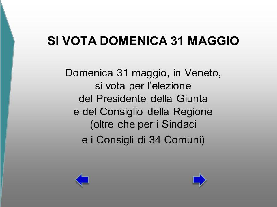 SI VOTA DOMENICA 31 MAGGIO Domenica 31 maggio, in Veneto, si vota per l'elezione del Presidente della Giunta e del Consiglio della Regione (oltre che per i Sindaci e i Consigli di 34 Comuni)