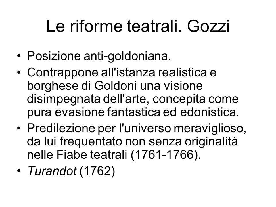 Le riforme teatrali. Gozzi Posizione anti-goldoniana. Contrappone all'istanza realistica e borghese di Goldoni una visione disimpegnata dell'arte, con