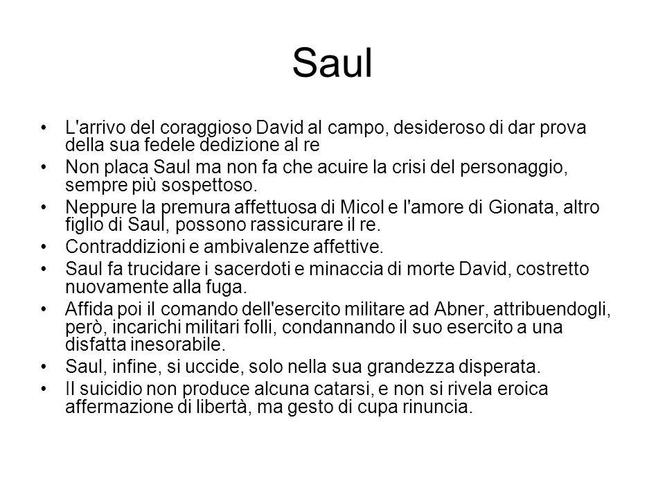 Saul L'arrivo del coraggioso David al campo, desideroso di dar prova della sua fedele dedizione al re Non placa Saul ma non fa che acuire la crisi del
