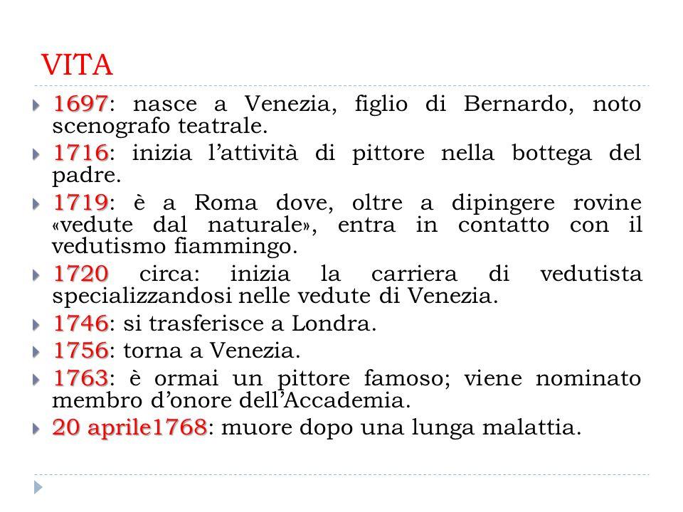VITA  1697  1697: nasce a Venezia, figlio di Bernardo, noto scenografo teatrale.  1716  1716: inizia l'attività di pittore nella bottega del padre