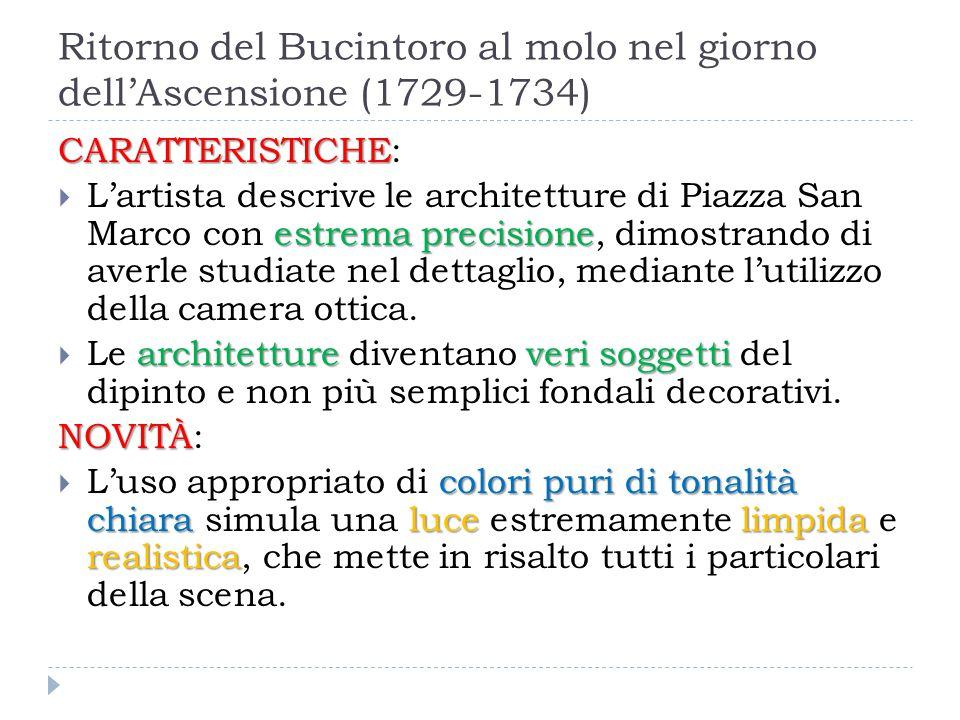 Ritorno del Bucintoro al molo nel giorno dell'Ascensione (1729-1734) CARATTERISTICHE CARATTERISTICHE: estrema precisione  L'artista descrive le archi