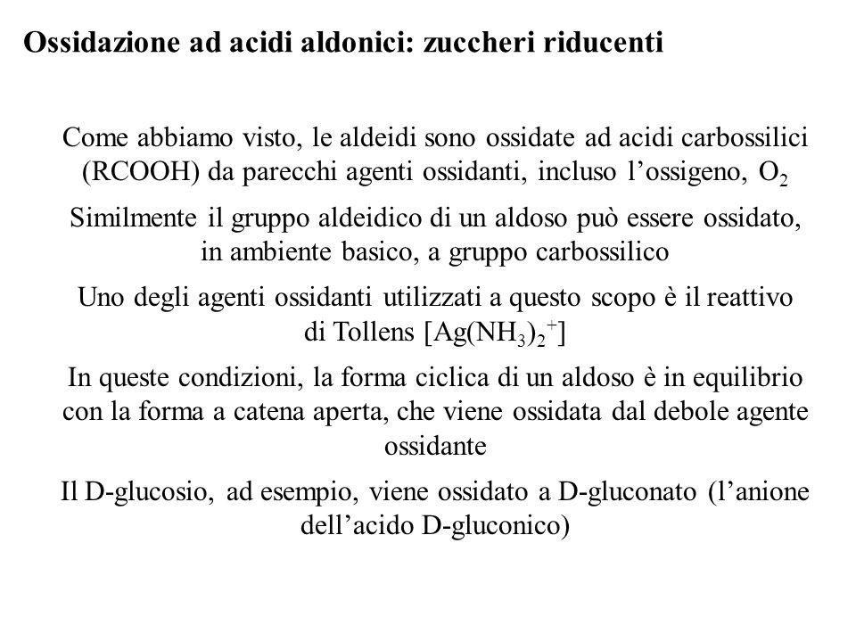 Ossidazione ad acidi aldonici: zuccheri riducenti Come abbiamo visto, le aldeidi sono ossidate ad acidi carbossilici (RCOOH) da parecchi agenti ossida