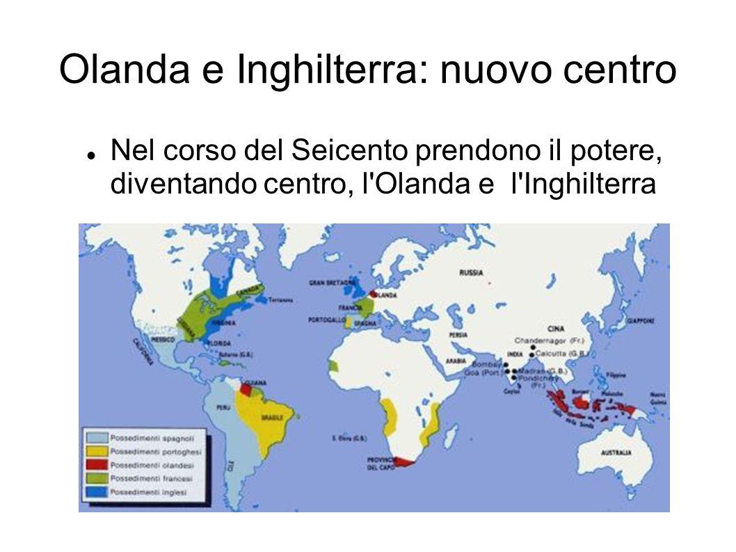 Olanda e Inghilterra: nuovo centro Nel corso del Seicento prendono il potere, diventando centro, l'Olanda e l'Inghilterra