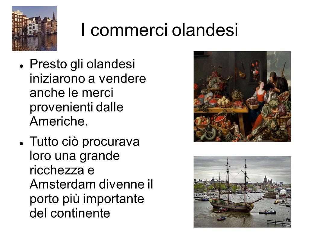 I commerci olandesi Presto gli olandesi iniziarono a vendere anche le merci provenienti dalle Americhe. Tutto ciò procurava loro una grande ricchezza