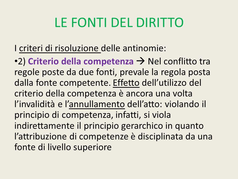 LE FONTI DEL DIRITTO I criteri di risoluzione delle antinomie: 2) Criterio della competenza  Nel conflitto tra regole poste da due fonti, prevale la