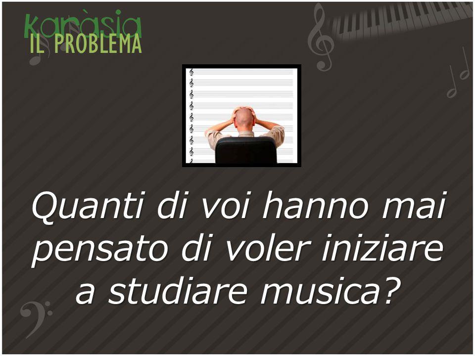 IL PROBLEMA Quanti di voi hanno mai pensato di voler iniziare a studiare musica?