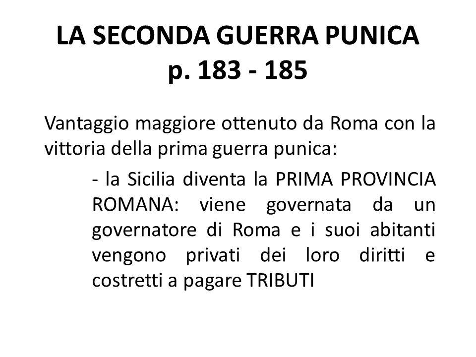 LA SECONDA GUERRA PUNICA p. 183 - 185 Vantaggio maggiore ottenuto da Roma con la vittoria della prima guerra punica: - la Sicilia diventa la PRIMA PRO