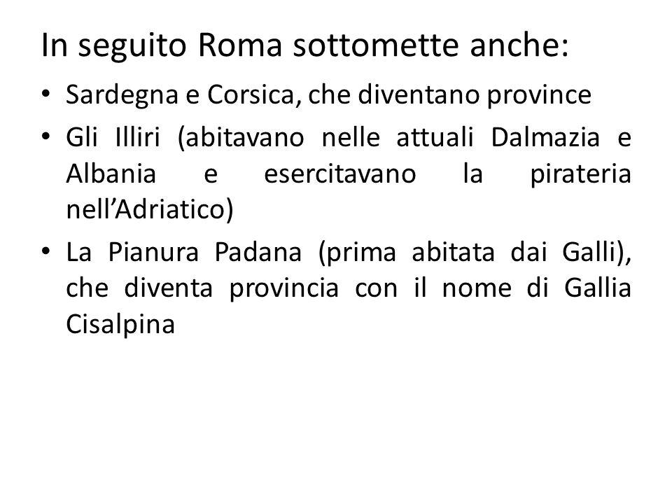 In seguito Roma sottomette anche: Sardegna e Corsica, che diventano province Gli Illiri (abitavano nelle attuali Dalmazia e Albania e esercitavano la