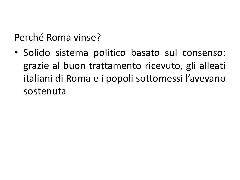 Perché Roma vinse? Solido sistema politico basato sul consenso: grazie al buon trattamento ricevuto, gli alleati italiani di Roma e i popoli sottomess