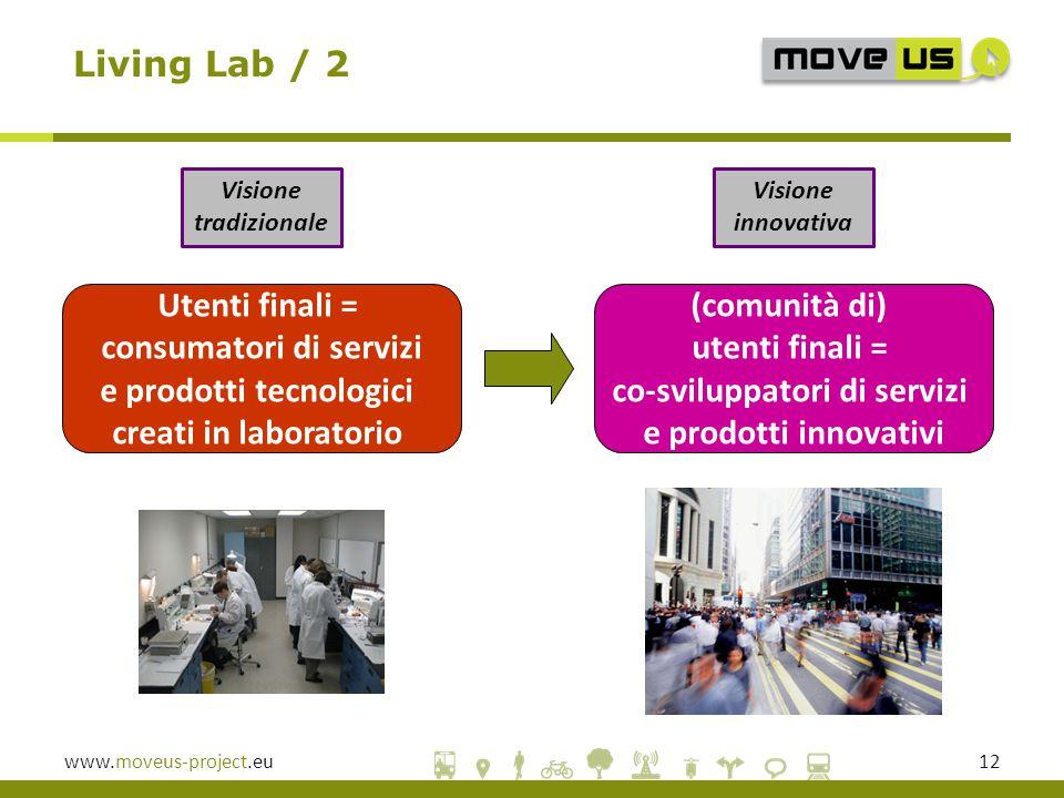 www.moveus-project.eu12 Visione tradizionale Living Lab / 2 Visione innovativa Utenti finali = consumatori di servizi e prodotti tecnologici creati in laboratorio (comunità di) utenti finali = co-sviluppatori di servizi e prodotti innovativi