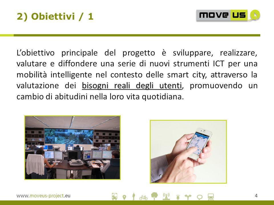 www.moveus-project.eu4 bisogni reali degli utenti L'obiettivo principale del progetto è sviluppare, realizzare, valutare e diffondere una serie di nuovi strumenti ICT per una mobilità intelligente nel contesto delle smart city, attraverso la valutazione dei bisogni reali degli utenti, promuovendo un cambio di abitudini nella loro vita quotidiana.