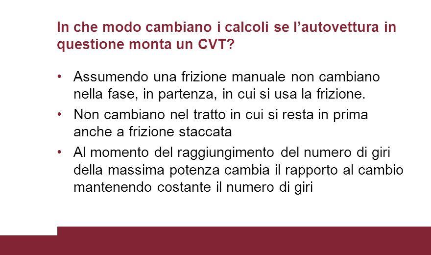 In che modo cambiano i calcoli se l'autovettura in questione monta un CVT? Assumendo una frizione manuale non cambiano nella fase, in partenza, in cui