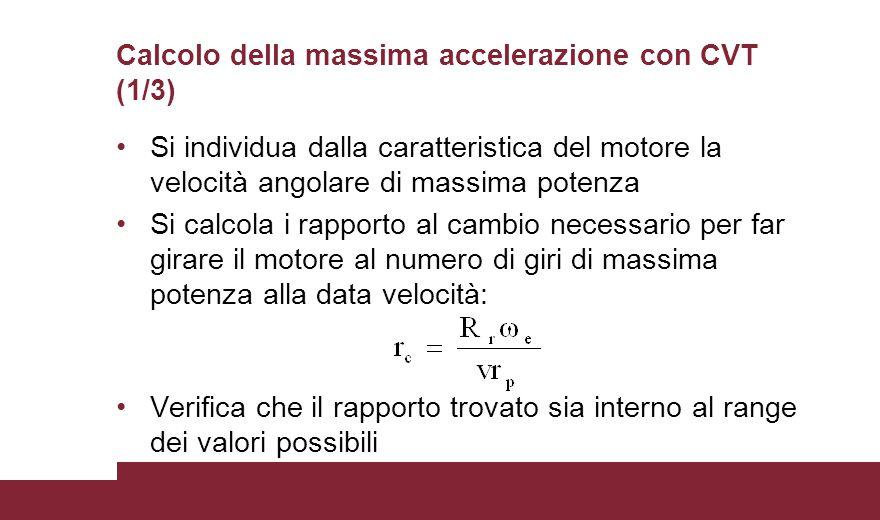Calcolo della massima accelerazione con CVT (1/3) Si individua dalla caratteristica del motore la velocità angolare di massima potenza Si calcola i rapporto al cambio necessario per far girare il motore al numero di giri di massima potenza alla data velocità: Verifica che il rapporto trovato sia interno al range dei valori possibili