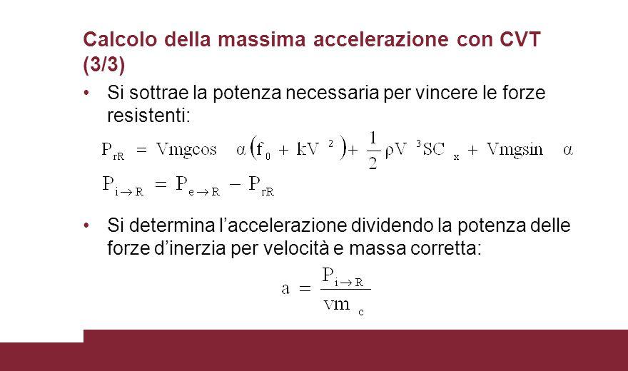 Calcolo della massima accelerazione con CVT (3/3) Si sottrae la potenza necessaria per vincere le forze resistenti: Si determina l'accelerazione dividendo la potenza delle forze d'inerzia per velocità e massa corretta: