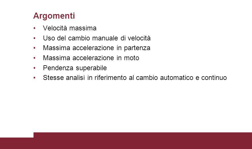 Velocità massima Uso del cambio manuale di velocità Massima accelerazione in partenza Massima accelerazione in moto Pendenza superabile Stesse analisi in riferimento al cambio automatico e continuo Argomenti