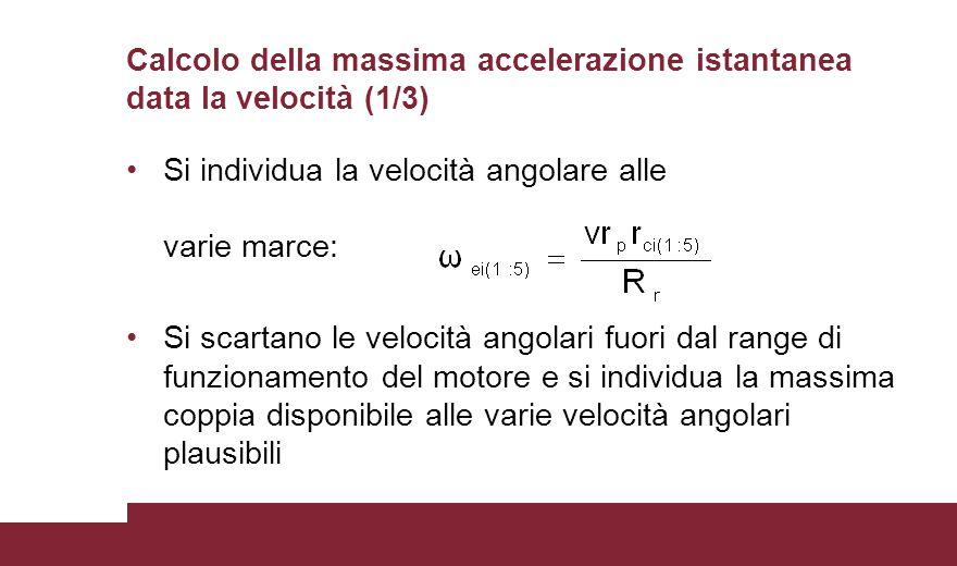 Calcolo della massima accelerazione istantanea data la velocità (1/3) Si individua la velocità angolare alle varie marce: Si scartano le velocità angolari fuori dal range di funzionamento del motore e si individua la massima coppia disponibile alle varie velocità angolari plausibili