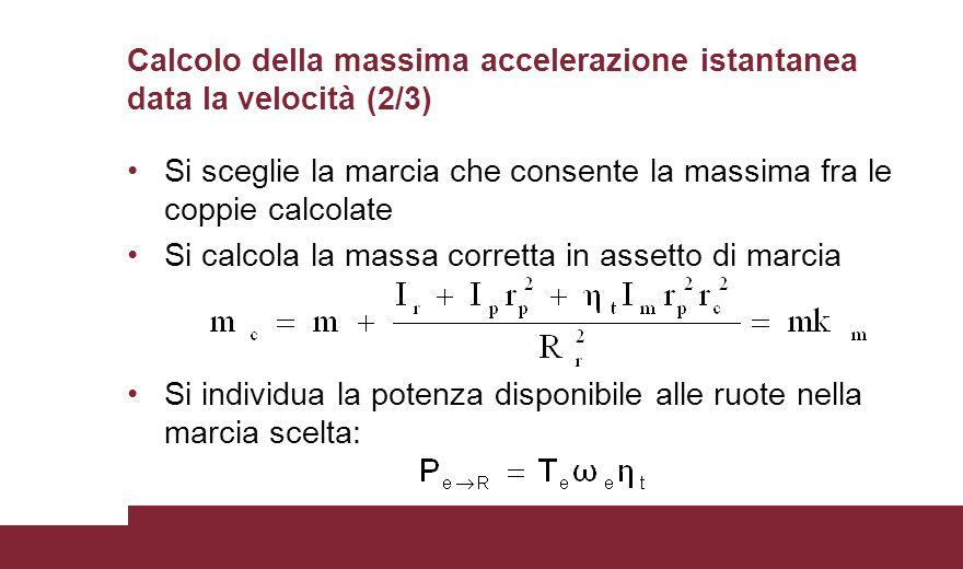 Calcolo della massima accelerazione istantanea data la velocità (2/3) Si sceglie la marcia che consente la massima fra le coppie calcolate Si calcola la massa corretta in assetto di marcia Si individua la potenza disponibile alle ruote nella marcia scelta: