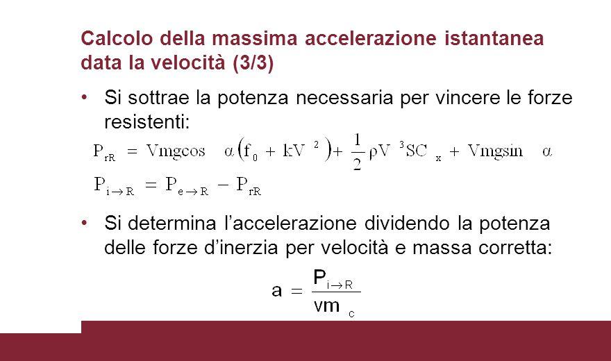 Calcolo della massima accelerazione istantanea data la velocità (3/3) Si sottrae la potenza necessaria per vincere le forze resistenti: Si determina l
