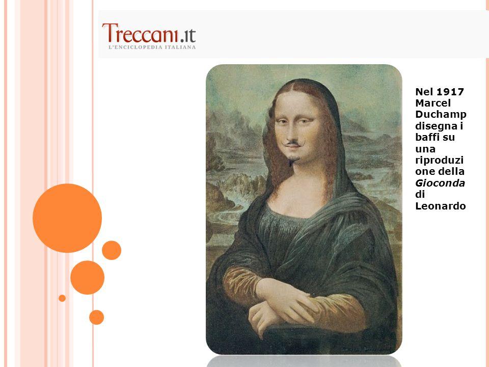 Nel 1917 Marcel Duchamp disegna i baffi su una riproduzi one della Gioconda di Leonardo