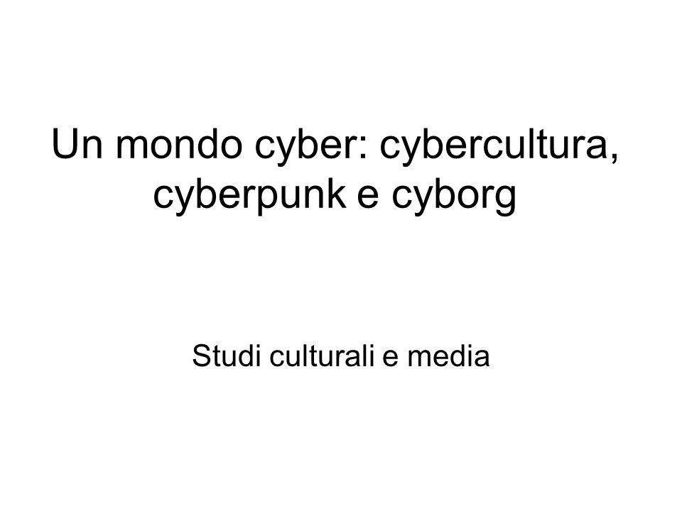 Un mondo cyber: cybercultura, cyberpunk e cyborg Studi culturali e media