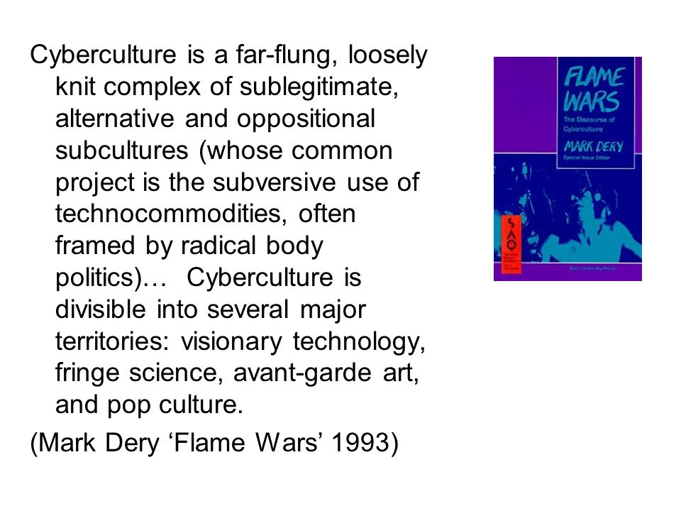 Cyberculture is a far-flung, loosely knit complex of sublegitimate, alternative and oppositional subcultures (whose common project is the subversive u